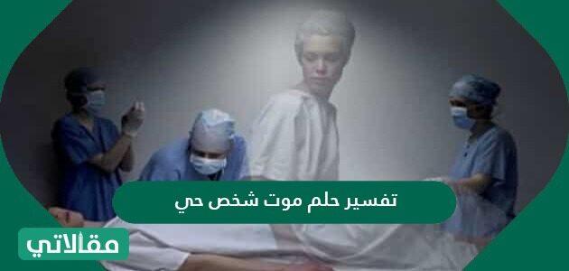 تفسير حلم موت شخص حي في المنام للعزباء والمتزوجة والحامل