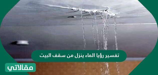 تفسير رؤية الماء ينزل من سقف البيت