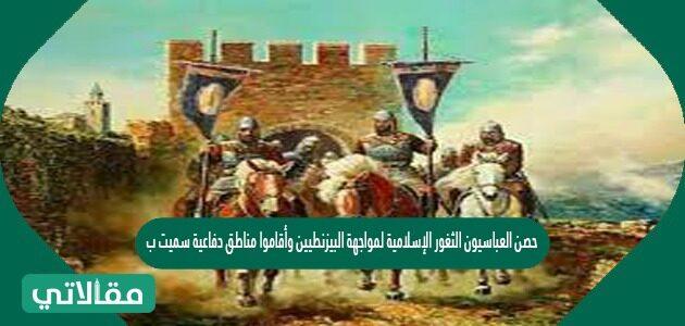 حصن العباسيون الثغور الإسلامية لمواجهة البيزنطيين وأقاموا مناطق دفاعية سميت ب