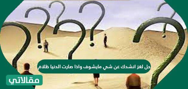 حل لغز انشدك عن شي مايشوف واذا صارت الدنيا ظلام
