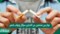 حوار بين شخصين عن التدخين سؤال وجواب قصير