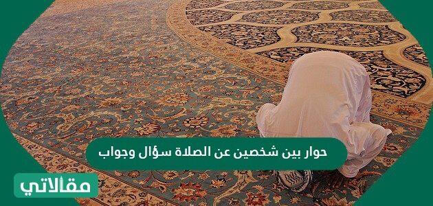 حوار بين شخصين عن الصلاة سؤال وجواب