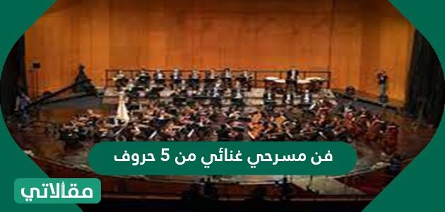 فن مسرحي غنائي من 5 حروف