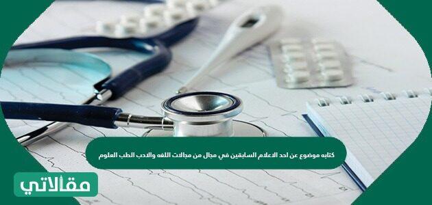 كتابة موضوع عن أحد الأعلام السابقين في مجال من مجالات اللغة والادب الطب العلوم