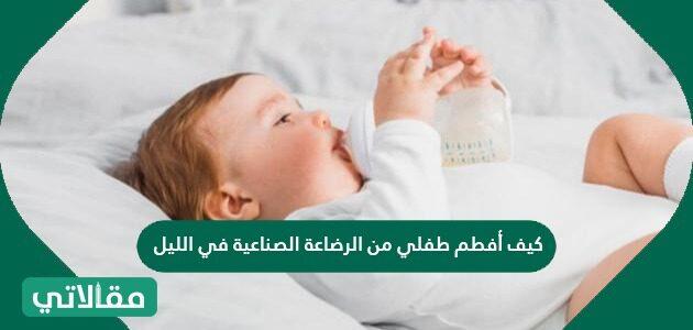 كيف أفطم طفلي من الرضاعة الصناعية في الليل