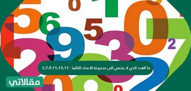 ما العدد الذي لا ينتمي الى مجموعة الاعداد التالية: 17, 13, 11, 9, 7, 3