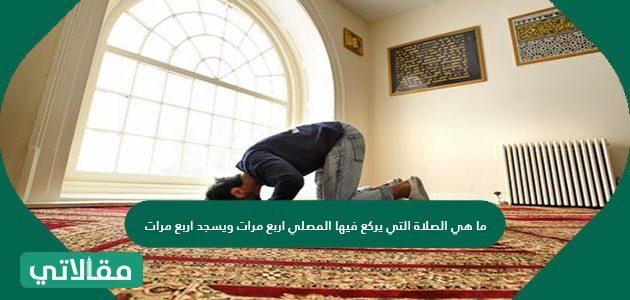 ما هي الصلاة التي يركع فيها المصلي أربع مرات ويسجد أربع مرات؟