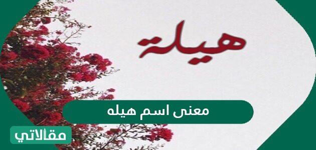 معنى اسم هيله في اللغة العربية وصفات من يحمل الاسم