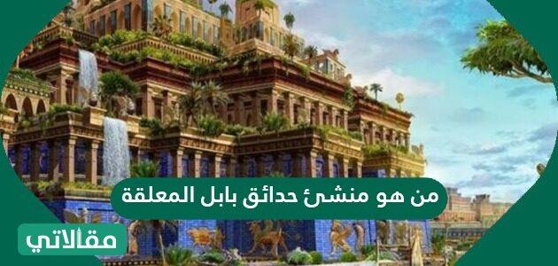 من هو منشئ حدائق بابل المعلقة