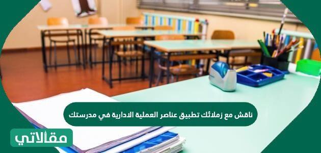 ناقش مع زملائك تطبيق عناصر العملية الادارية في مدرستك