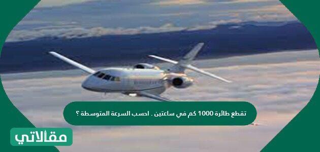 تقطع طائرة 1000 كم في ساعتين. احسب السرعة المتوسطة؟