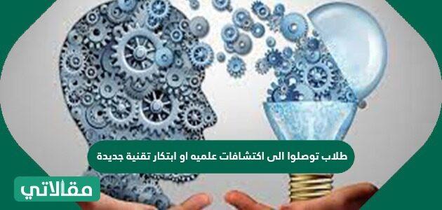 طلاب توصلوا إلى اكتشافات علميه أو ابتكار تقنية جديدة