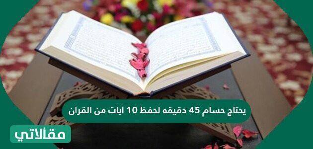 يحتاج حسام ٤٥ دقيقة لحفظ ١٠ آيات من القرآن