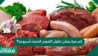 كم مرة يمكن تناول اللحوم الحمراء أسبوعيًا