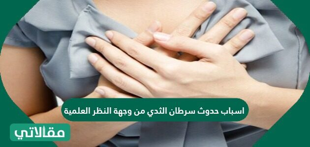 أسباب حدوث سرطان الثدي من وجهة النظر العلمية
