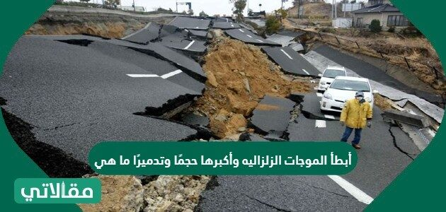 أبطأ الموجات الزلزاليه وأكبرها حجمًا وتدميرًا ما هي