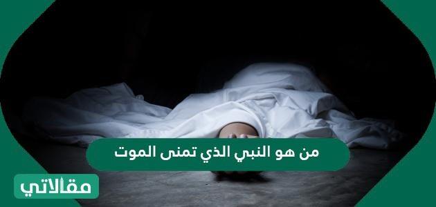 من هو النبي الذي تمنى الموت