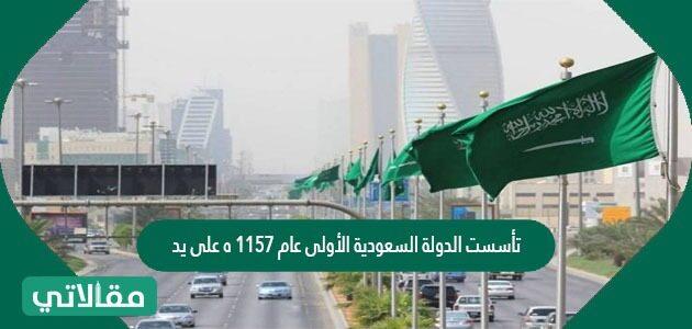 تأسست الدولة السعودية الأولى عام ١١٥٧ ه على يد ٠٠٠٠