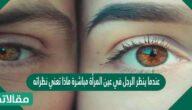 عندما ينظر الرجل في عين المرأة مباشرة ماذا تعني نظراته