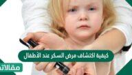 كيفية اكتشاف مرض السكر عند الأطفال