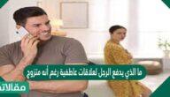 ما الذي يدفع الرجل لعلاقات عاطفية رغم أنه متزوج؟
